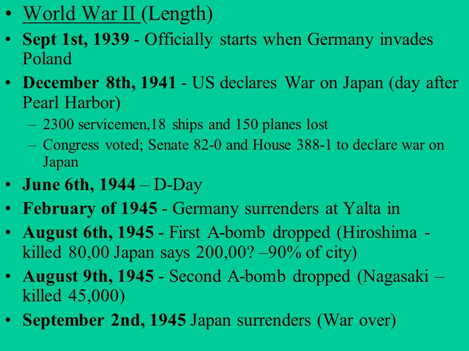 World War II (Length) Sept 1st, Officially starts when Germany invades Poland.