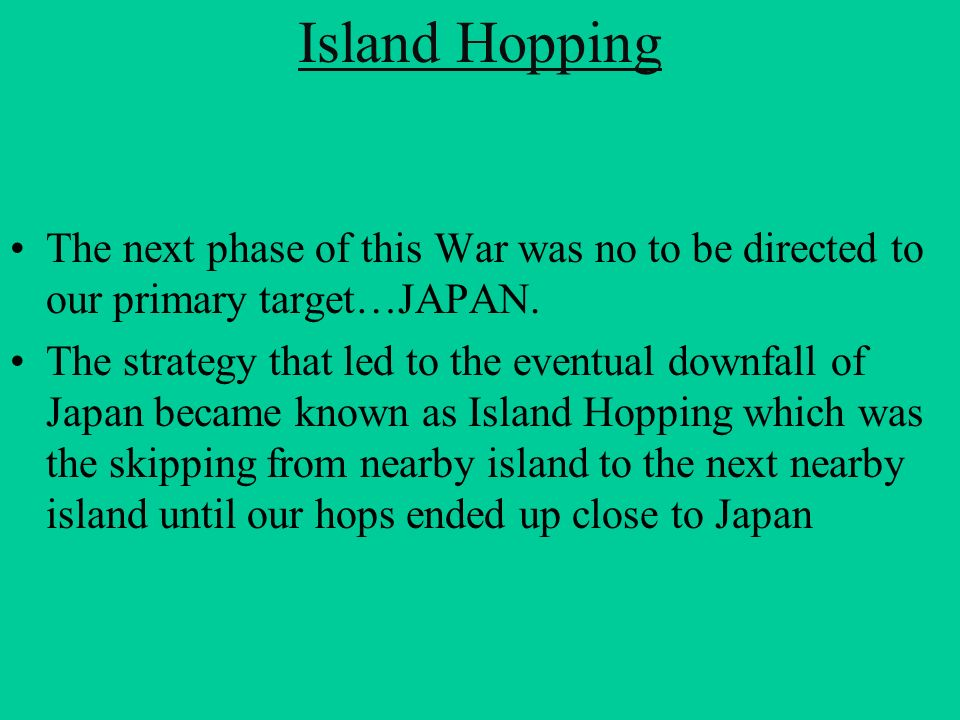 Island Hopping The next phase of this War was no to be directed to our primary target…JAPAN.