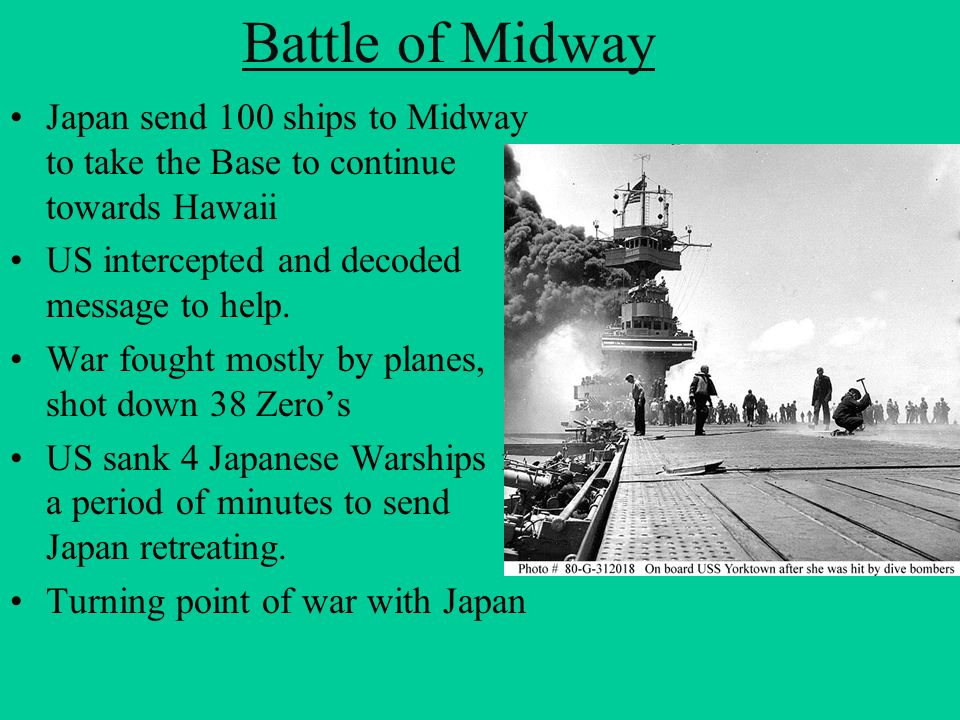 Battle of Midway Japan send 100 ships to Midway to take the Base to continue towards Hawaii. US intercepted and decoded message to help.
