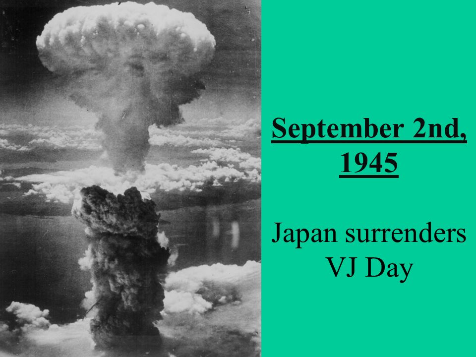 September 2nd, 1945 Japan surrenders VJ Day