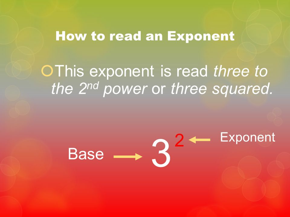 3 2 This exponent is read three to the 2nd power or three squared.