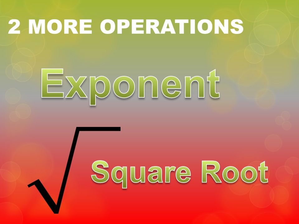 2 MORE OPERATIONS Exponent Square Root