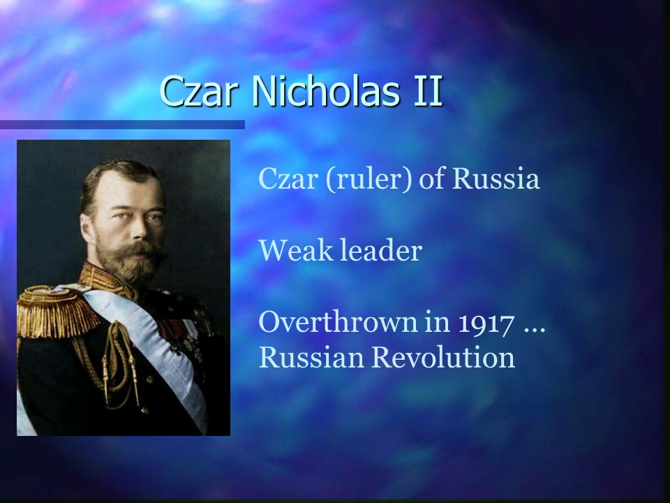 Czar Nicholas II Czar (ruler) of Russia Weak leader