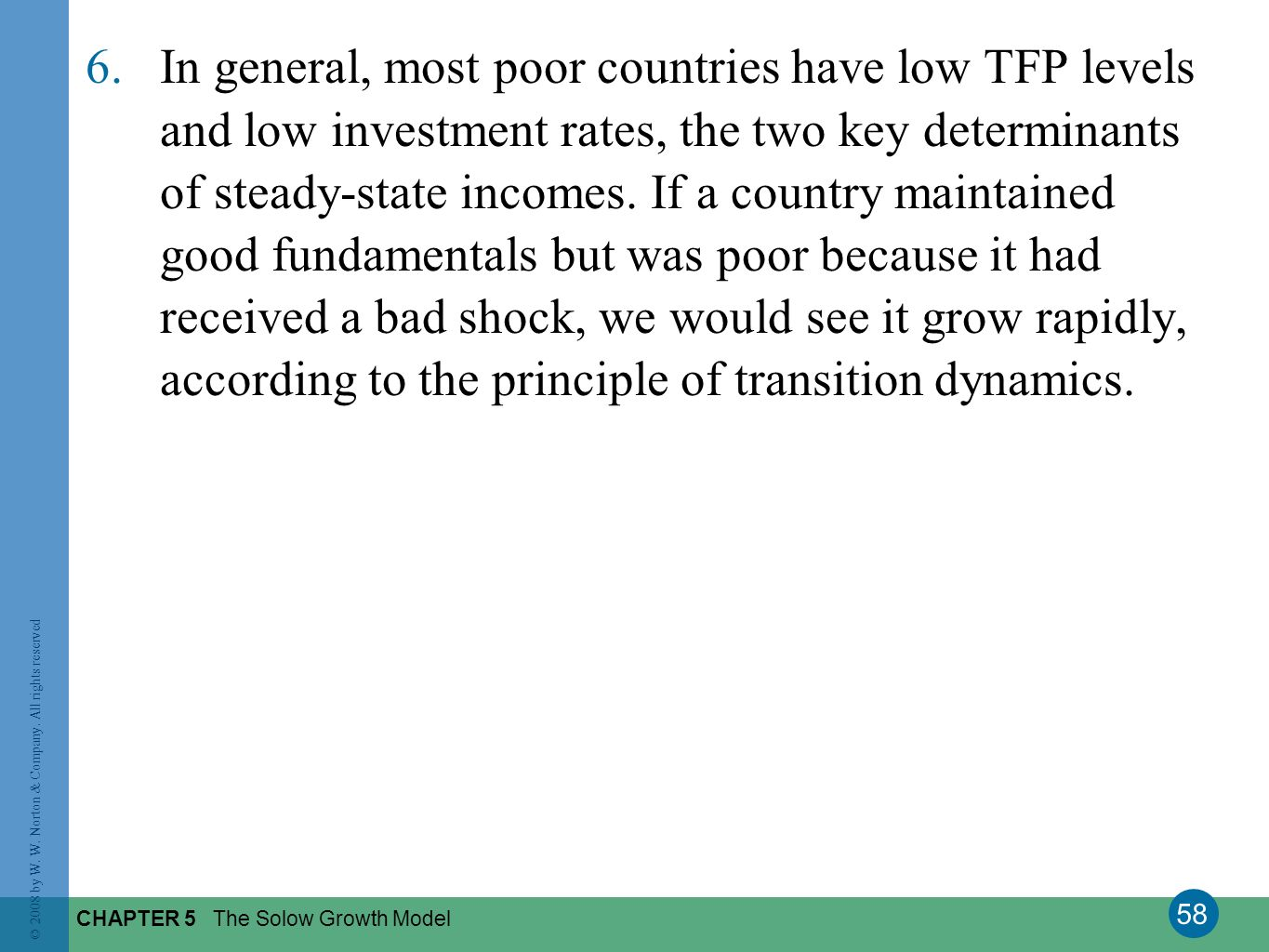 In general, most poor countries have low TFP levels and low investment rates, the two key determinants of steady-state incomes. If a country maintained good fundamentals but was poor because it had received a bad shock, we would see it grow rapidly, according to the principle of transition dynamics.