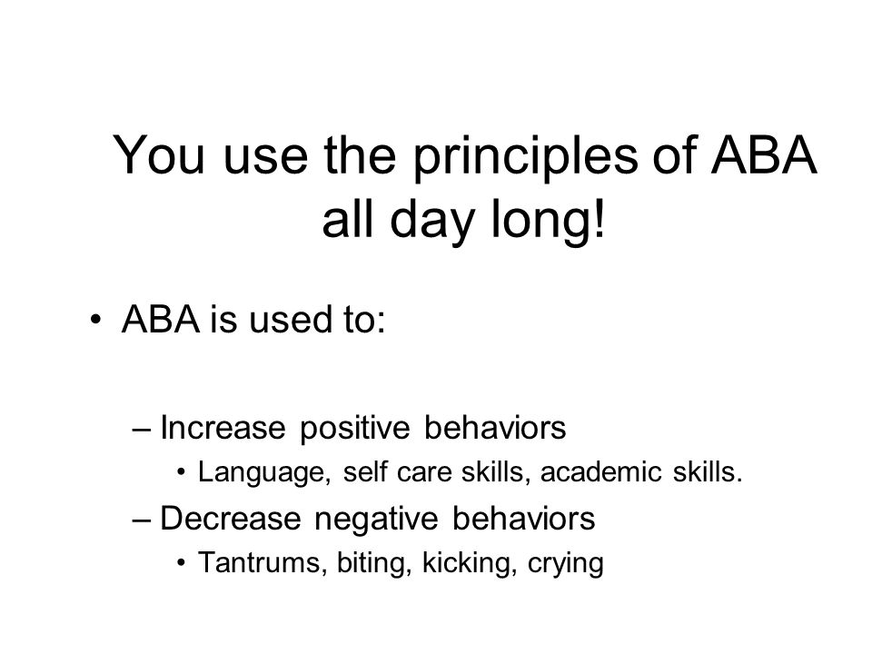 You use the principles of ABA all day long!