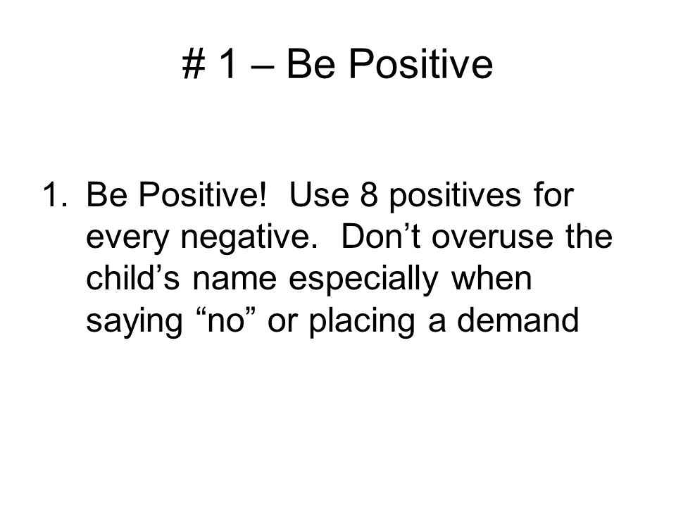 # 1 – Be Positive Be Positive. Use 8 positives for every negative.