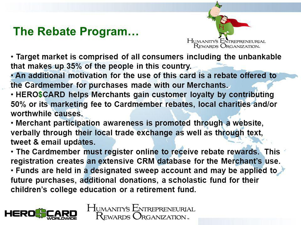 The Rebate Program… Target market is comprised of all consumers including the unbankable that makes up 35% of the people in this country.