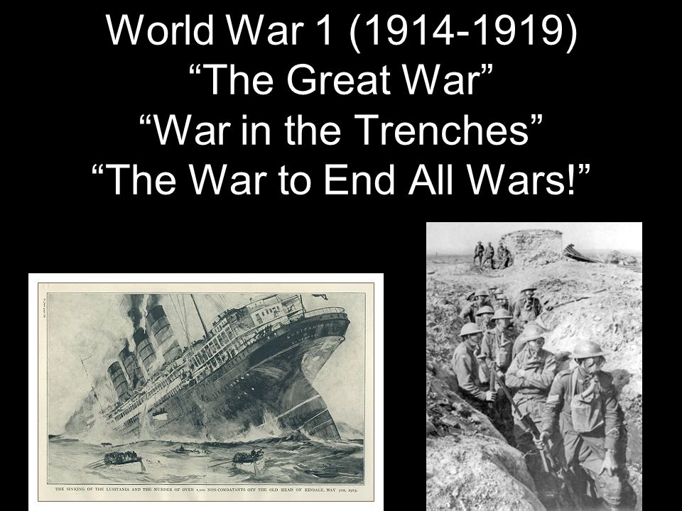 World War 1 (1914-1919) The Great War War in the Trenches The War to End All Wars!