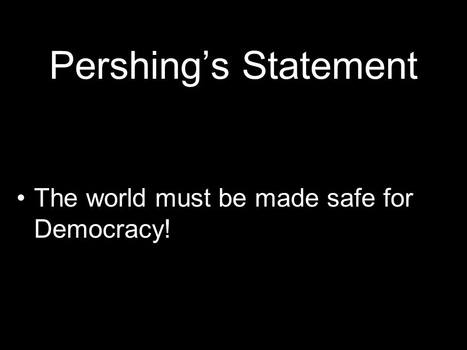 Pershing's Statement The world must be made safe for Democracy!