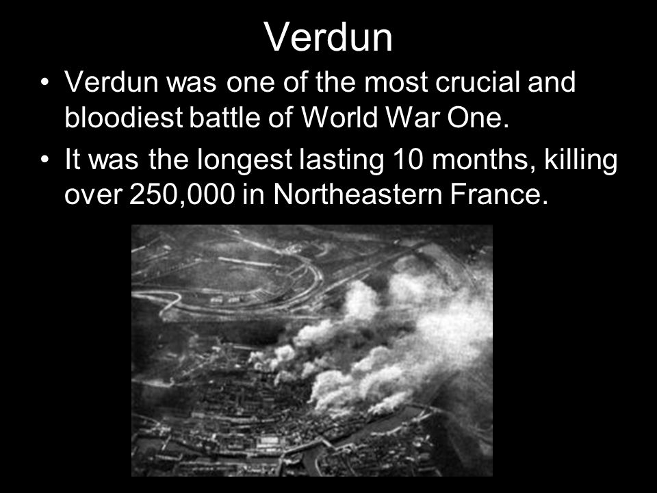 Verdun Verdun was one of the most crucial and bloodiest battle of World War One.