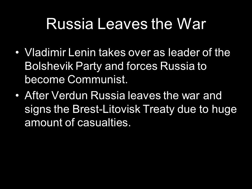 Russia Leaves the War Vladimir Lenin takes over as leader of the Bolshevik Party and forces Russia to become Communist.