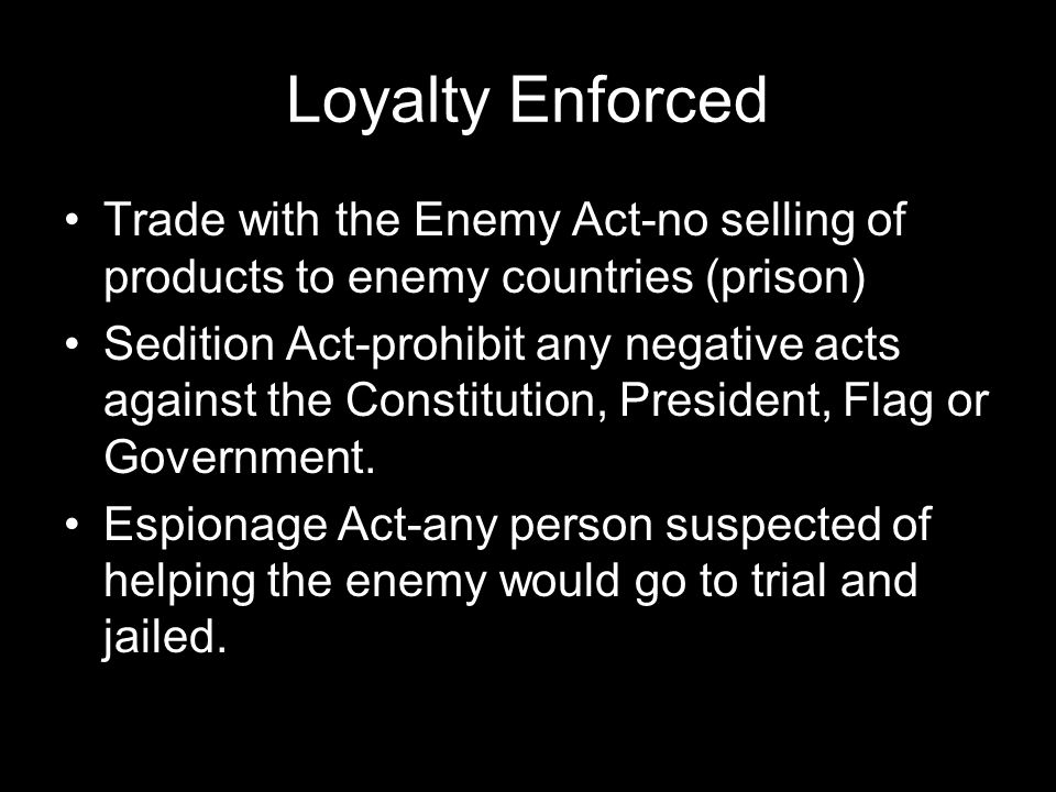 Loyalty Enforced Trade with the Enemy Act-no selling of products to enemy countries (prison)