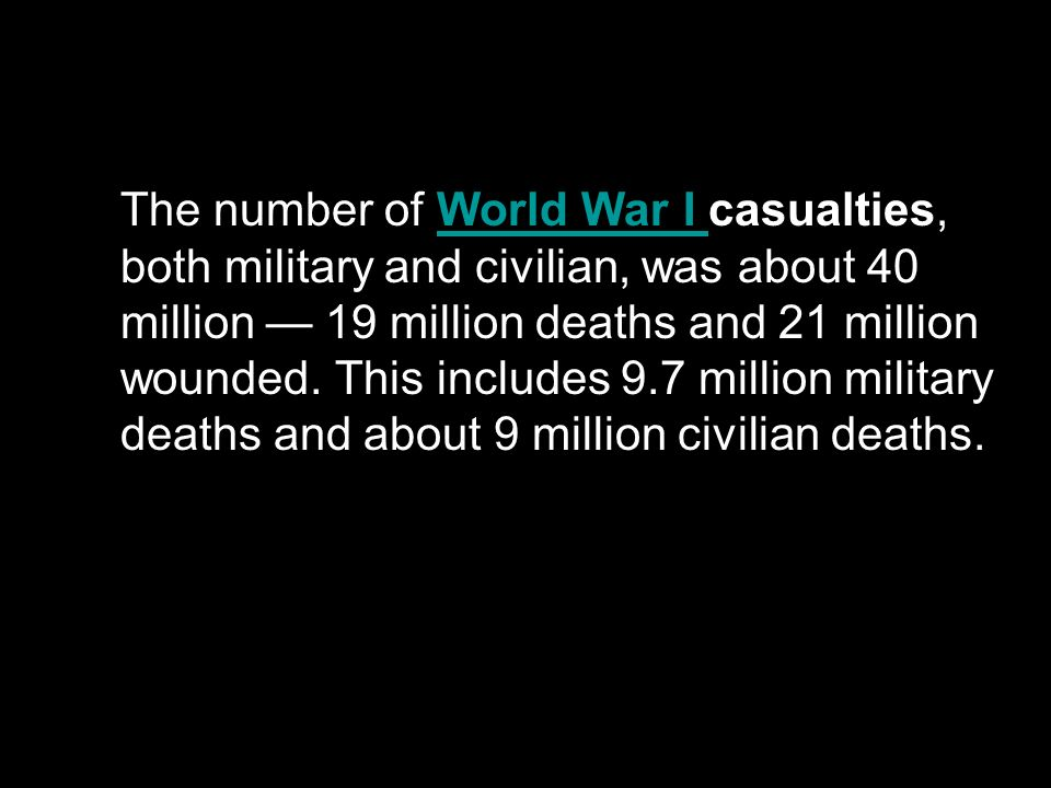 The number of World War I casualties, both military and civilian, was about 40 million — 19 million deaths and 21 million wounded.