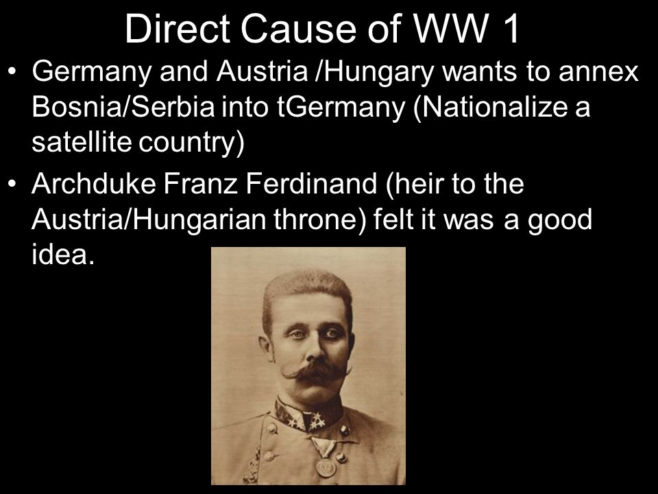 Direct Cause of WW 1 Germany and Austria /Hungary wants to annex Bosnia/Serbia into tGermany (Nationalize a satellite country)