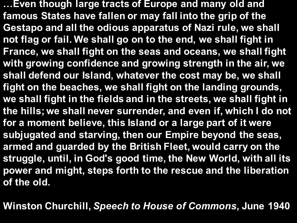 …Even though large tracts of Europe and many old and famous States have fallen or may fall into the grip of the Gestapo and all the odious apparatus of Nazi rule, we shall not flag or fail. We shall go on to the end, we shall fight in France, we shall fight on the seas and oceans, we shall fight with growing confidence and growing strength in the air, we shall defend our Island, whatever the cost may be, we shall fight on the beaches, we shall fight on the landing grounds, we shall fight in the fields and in the streets, we shall fight in the hills; we shall never surrender, and even if, which I do not for a moment believe, this Island or a large part of it were subjugated and starving, then our Empire beyond the seas, armed and guarded by the British Fleet, would carry on the struggle, until, in God s good time, the New World, with all its power and might, steps forth to the rescue and the liberation of the old.
