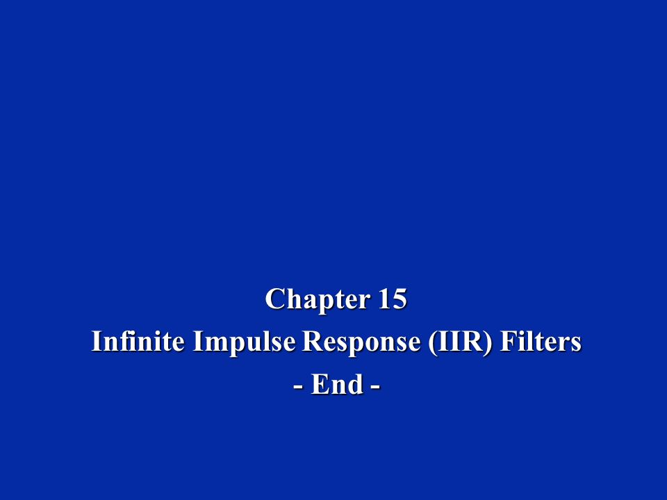 Chapter 15 Infinite Impulse Response (IIR) Filters - End -