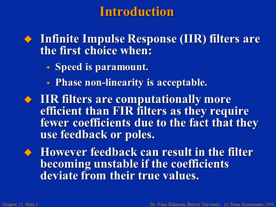 Introduction Infinite Impulse Response (IIR) filters are the first choice when: Speed is paramount.