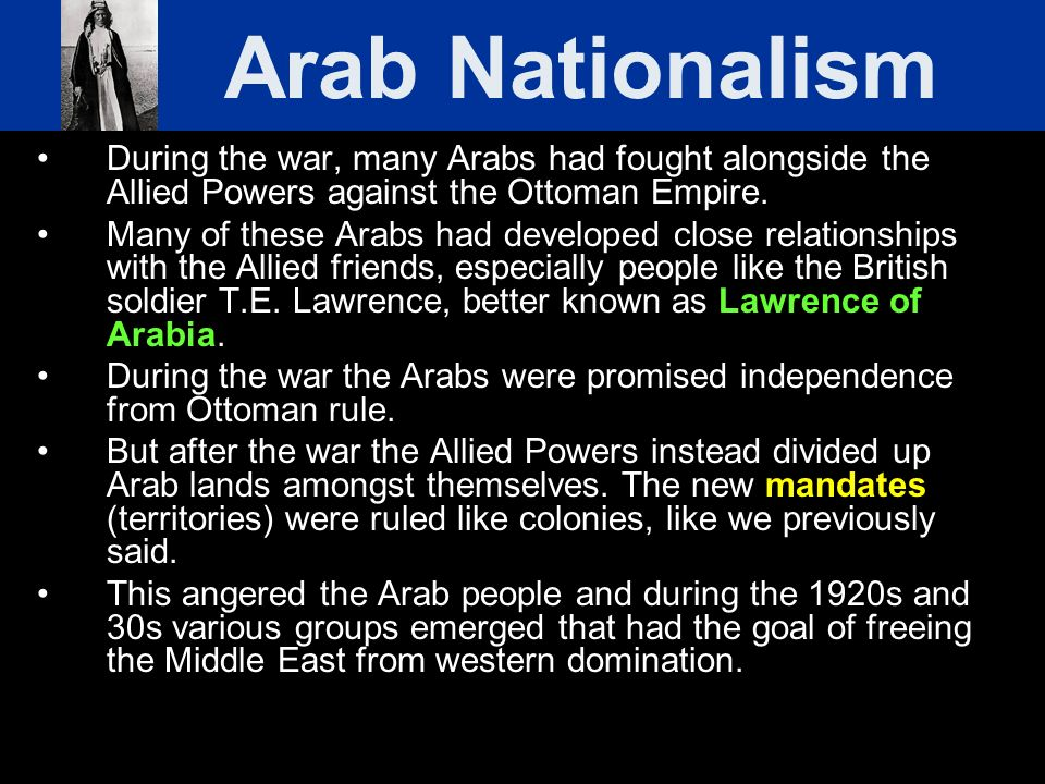 Arab Nationalism During the war, many Arabs had fought alongside the Allied Powers against the Ottoman Empire.