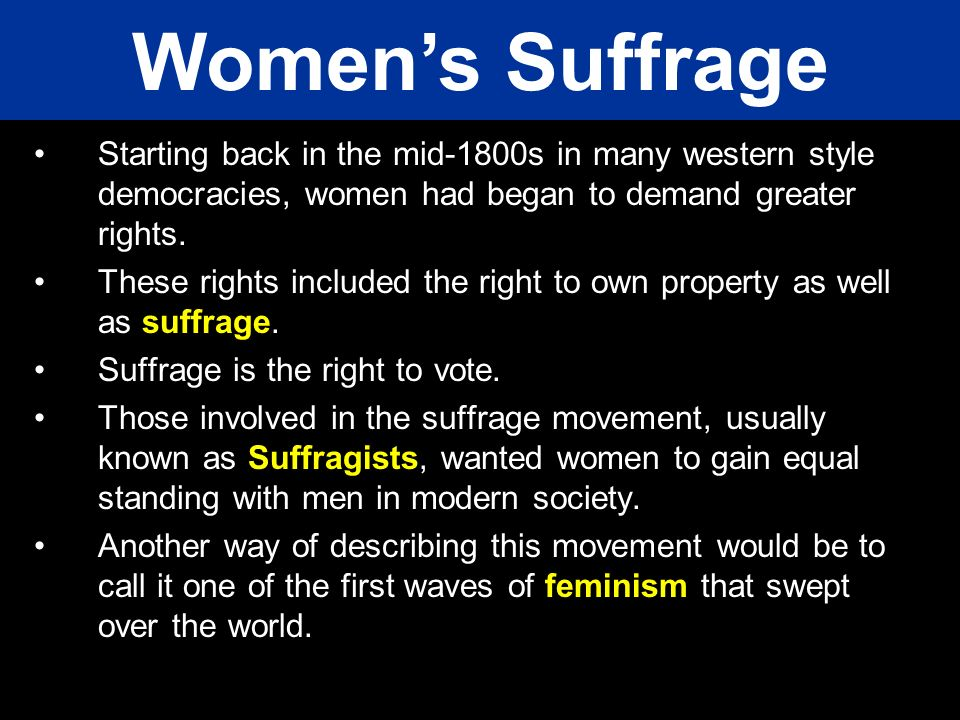 Women's Suffrage Starting back in the mid-1800s in many western style democracies, women had began to demand greater rights.