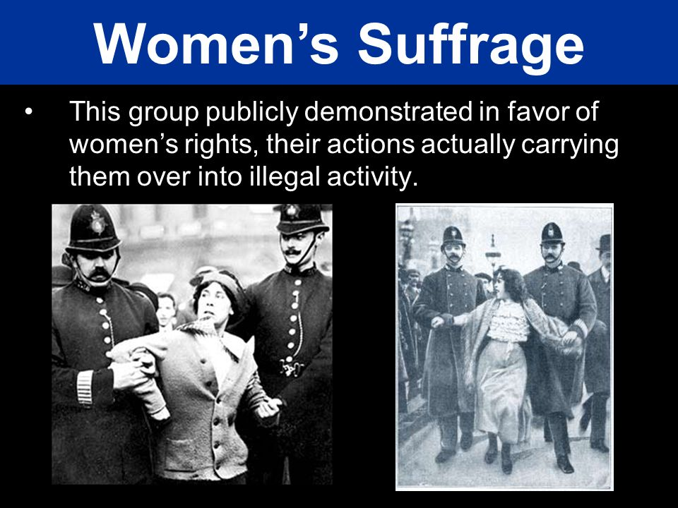 Women's Suffrage This group publicly demonstrated in favor of women's rights, their actions actually carrying them over into illegal activity.