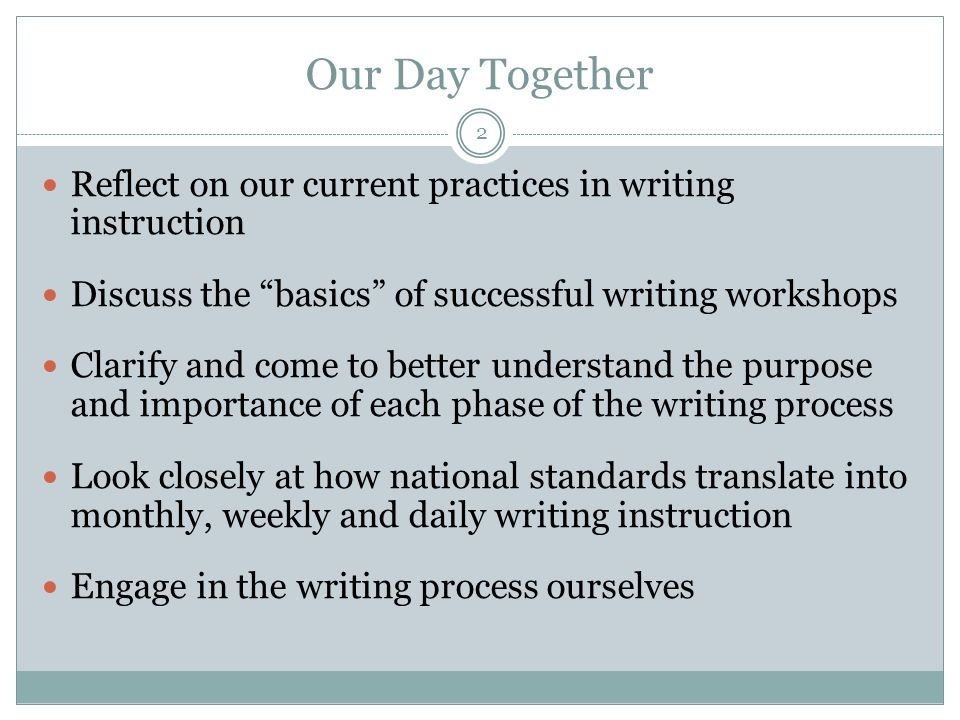 Our Day Together Reflect on our current practices in writing instruction. Discuss the basics of successful writing workshops.