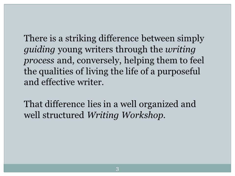 There is a striking difference between simply guiding young writers through the writing process and, conversely, helping them to feel the qualities of living the life of a purposeful and effective writer.