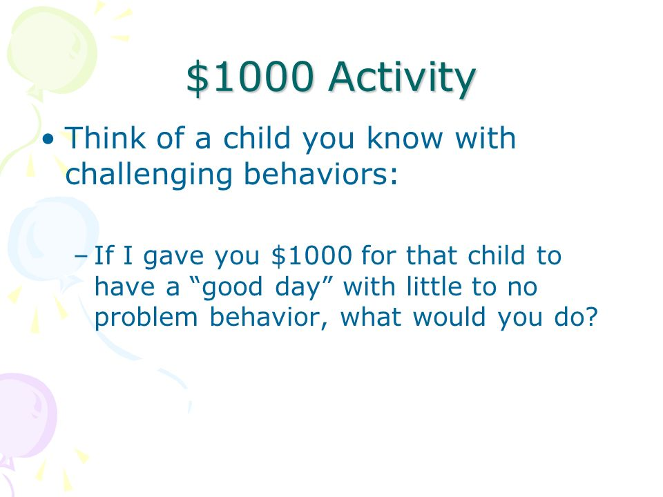 $1000 Activity Think of a child you know with challenging behaviors:
