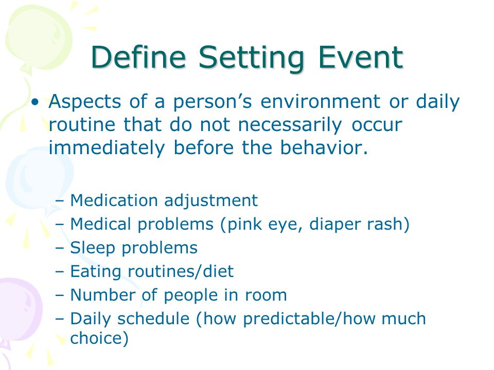 Define Setting Event Aspects of a person's environment or daily routine that do not necessarily occur immediately before the behavior.