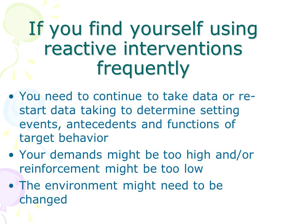 If you find yourself using reactive interventions frequently