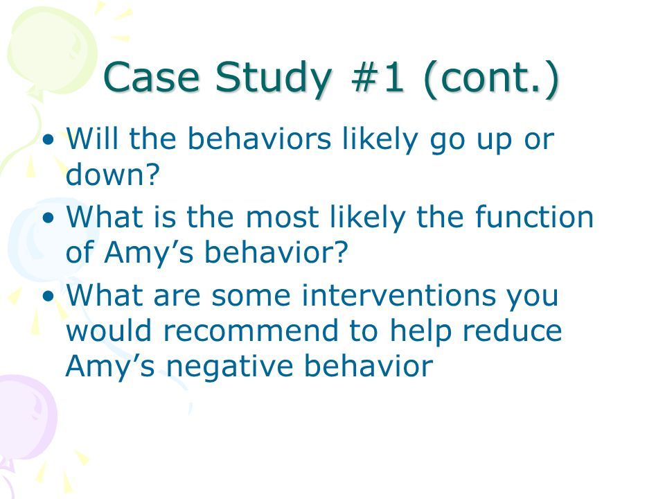 Case Study #1 (cont.) Will the behaviors likely go up or down