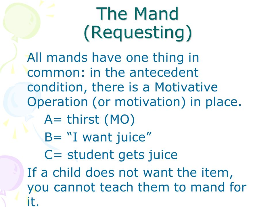 The Mand (Requesting) All mands have one thing in common: in the antecedent condition, there is a Motivative Operation (or motivation) in place.
