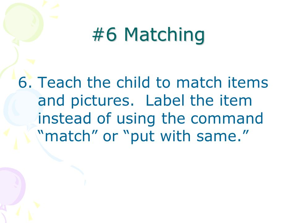 #6 Matching Teach the child to match items and pictures.