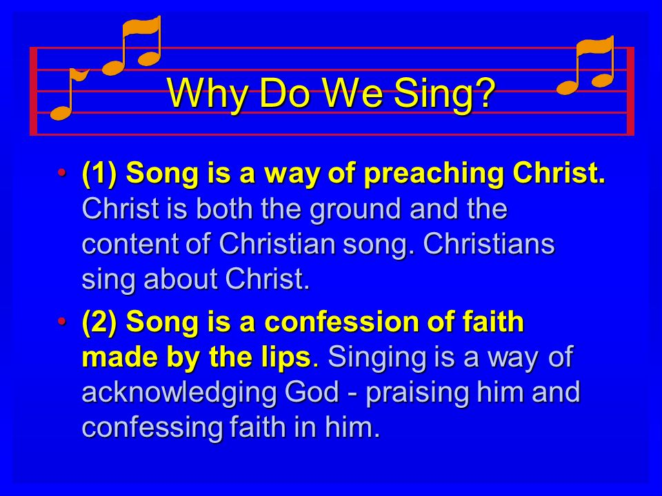 Why Do We Sing (1) Song is a way of preaching Christ. Christ is both the ground and the content of Christian song. Christians sing about Christ.