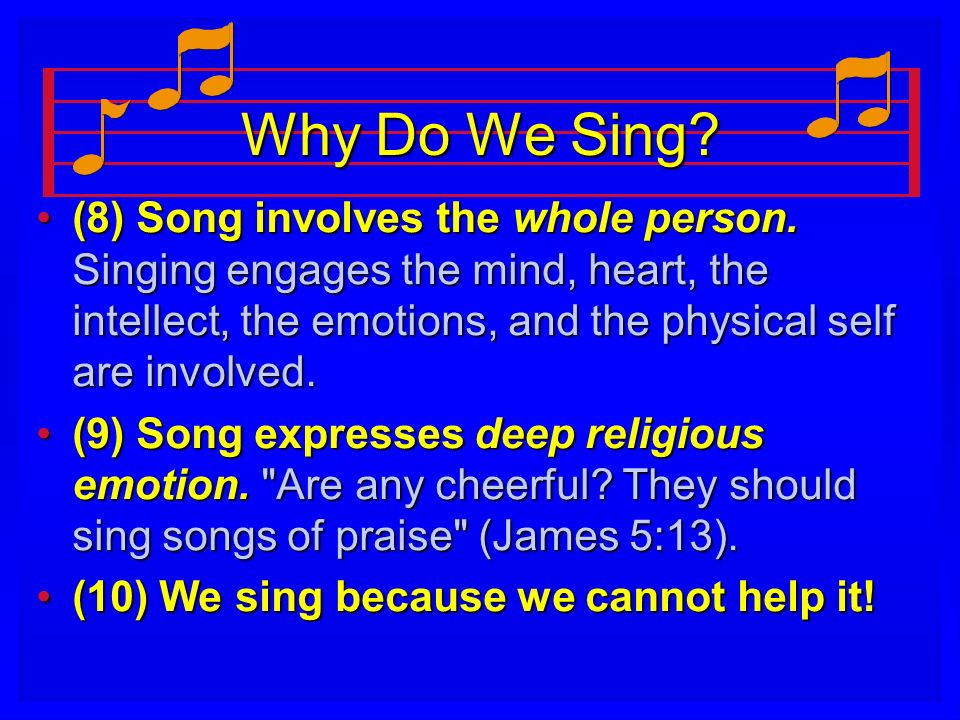 Why Do We Sing (8) Song involves the whole person. Singing engages the mind, heart, the intellect, the emotions, and the physical self are involved.