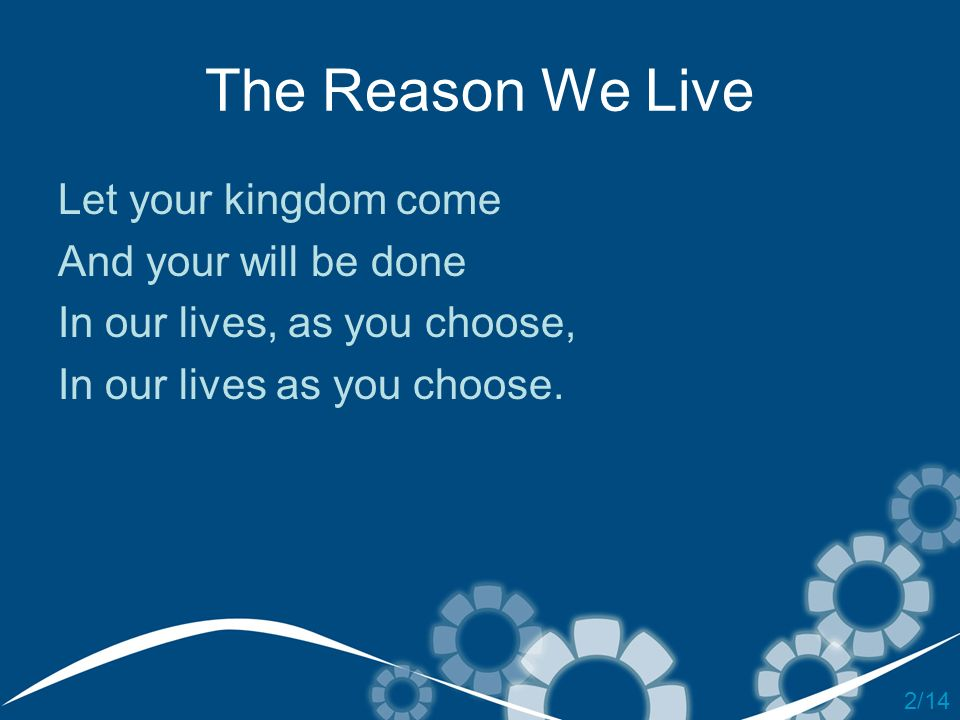 The Reason We Live Let your kingdom come And your will be done