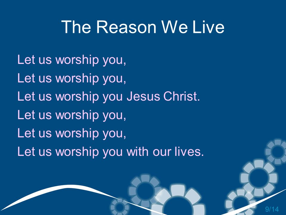 The Reason We Live Let us worship you,