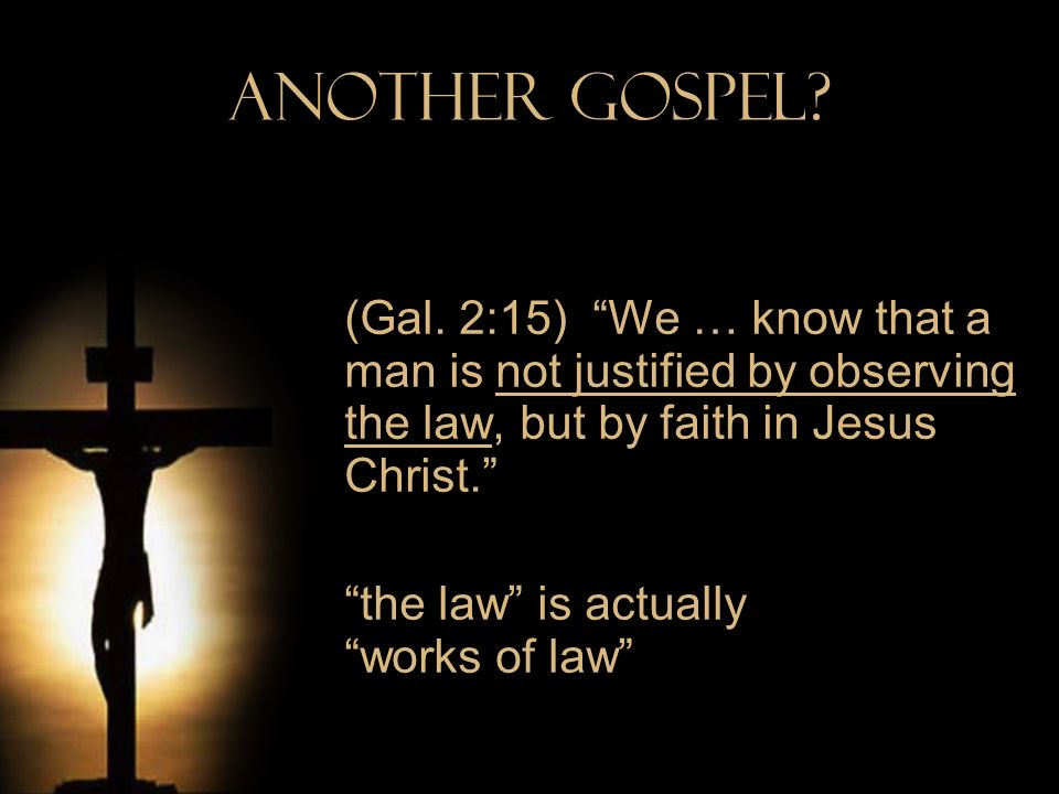 Another Gospel (Gal. 2:15) We … know that a man is not justified by observing the law, but by faith in Jesus Christ.