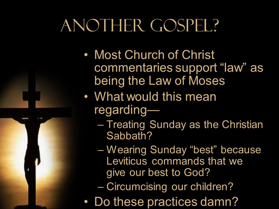 Another Gospel Most Church of Christ commentaries support law as being the Law of Moses. What would this mean regarding—
