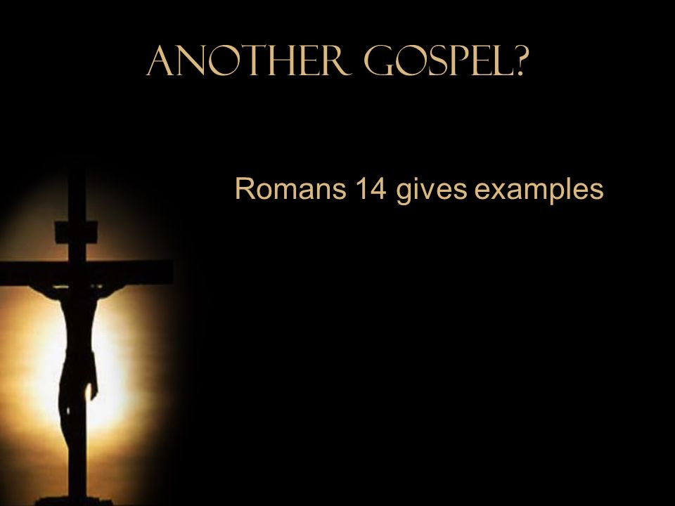 Another Gospel Romans 14 gives examples