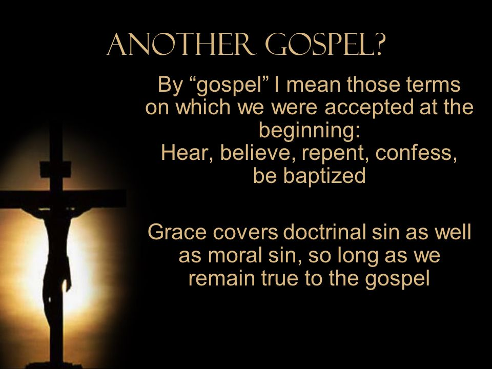 Another Gospel By gospel I mean those terms on which we were accepted at the beginning: Hear, believe, repent, confess, be baptized.