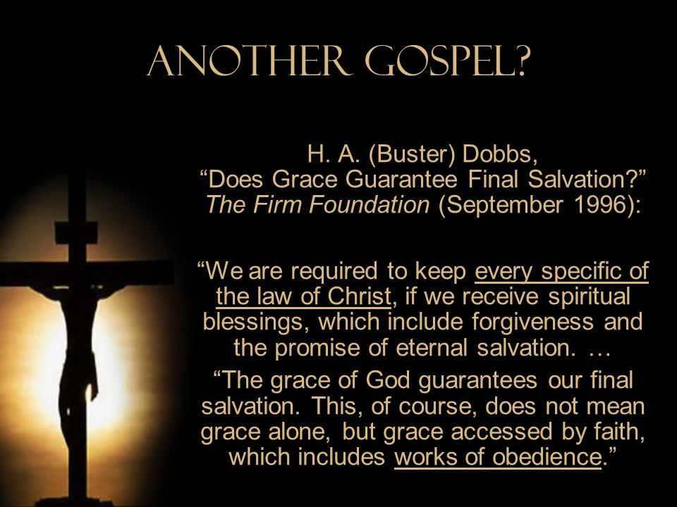 Another Gospel H. A. (Buster) Dobbs, Does Grace Guarantee Final Salvation The Firm Foundation (September 1996):