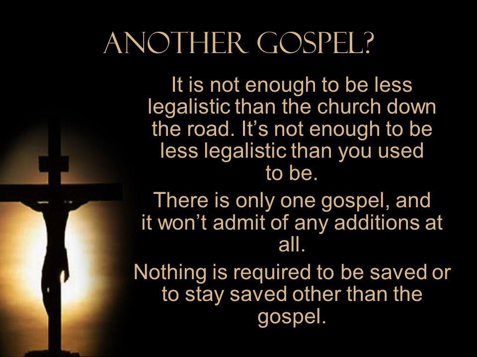 There is only one gospel, and it won't admit of any additions at all.