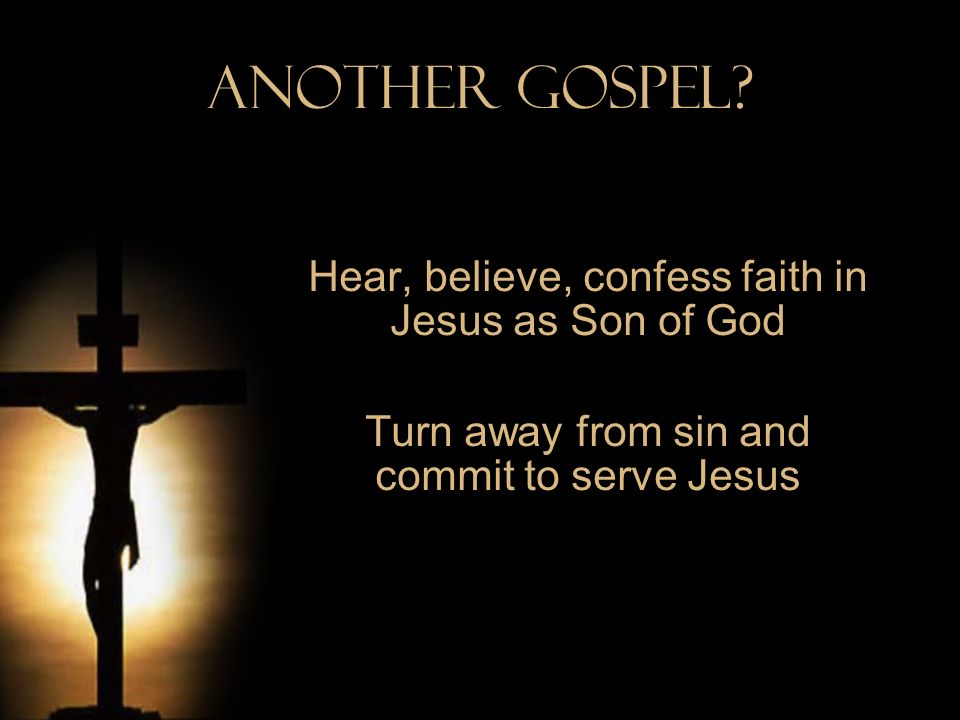 Another Gospel Hear, believe, confess faith in Jesus as Son of God