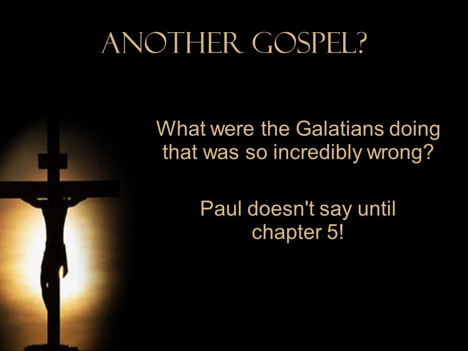 Another Gospel. What were the Galatians doing that was so incredibly wrong.