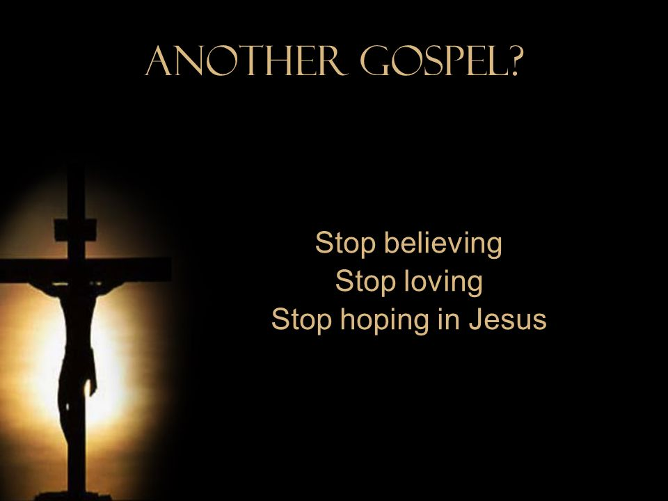 Stop believing Stop loving Stop hoping in Jesus