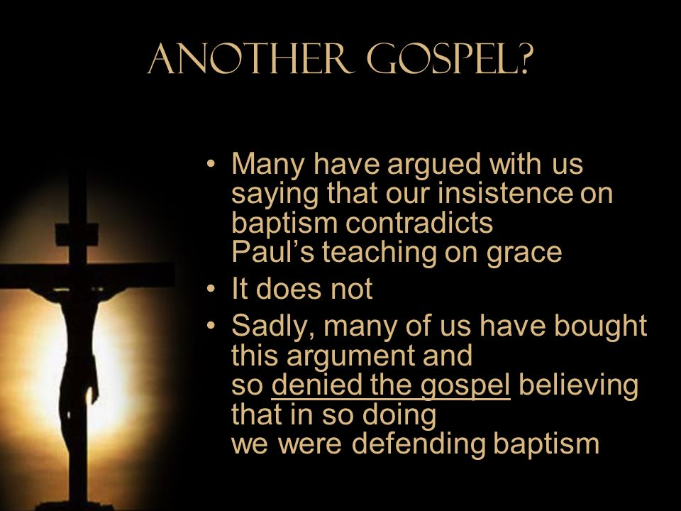 Another Gospel Many have argued with us saying that our insistence on baptism contradicts Paul's teaching on grace.