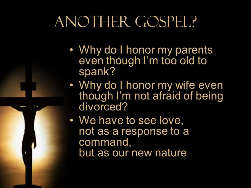 Another Gospel Why do I honor my parents even though I'm too old to spank Why do I honor my wife even though I'm not afraid of being divorced