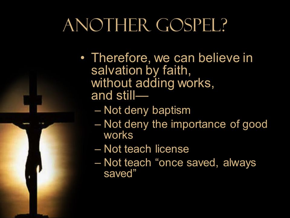 Another Gospel Therefore, we can believe in salvation by faith, without adding works, and still—