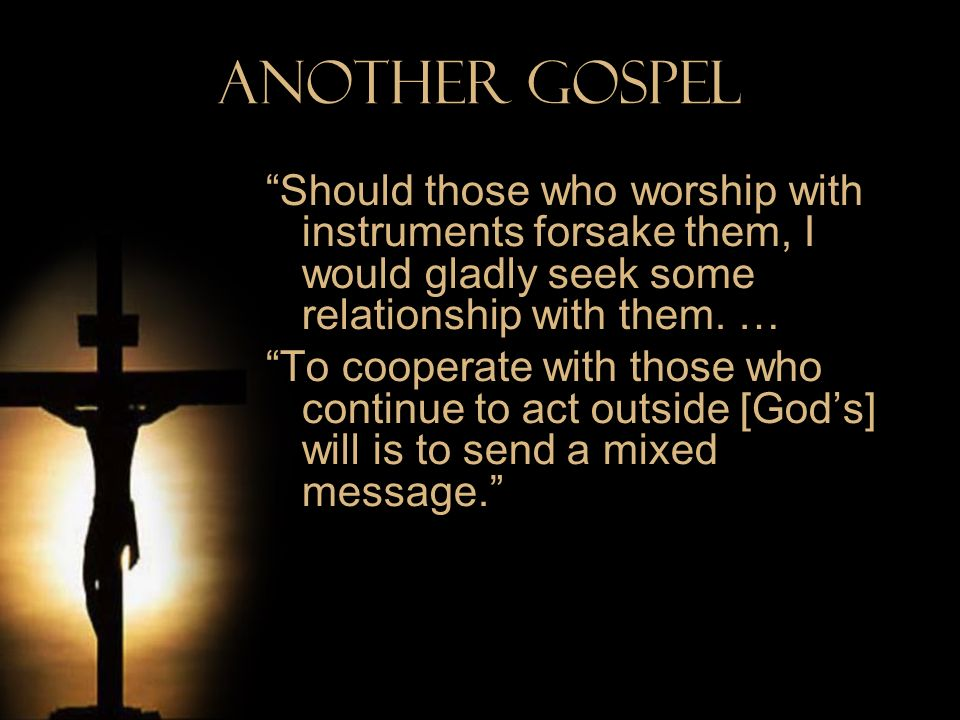 Another Gospel Should those who worship with instruments forsake them, I would gladly seek some relationship with them. …