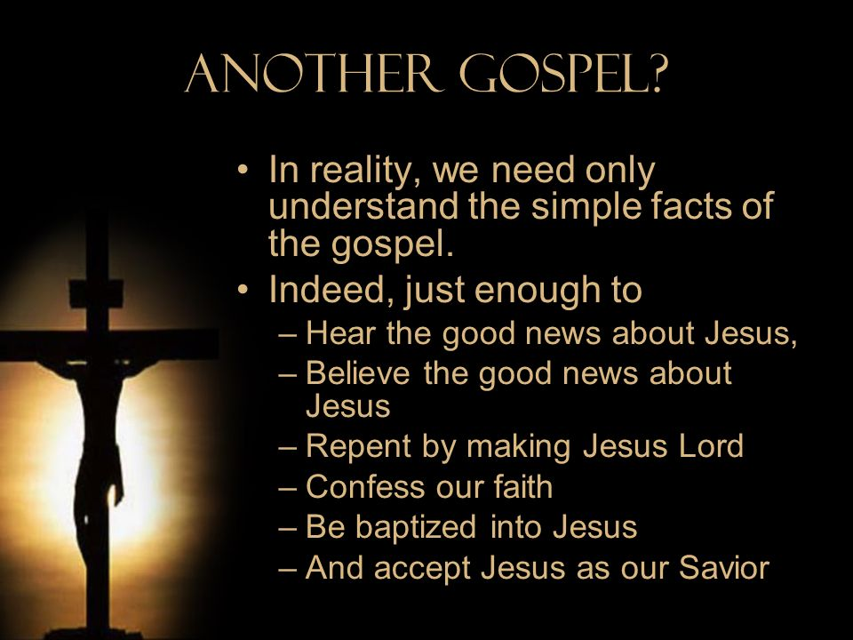 Another Gospel In reality, we need only understand the simple facts of the gospel. Indeed, just enough to.